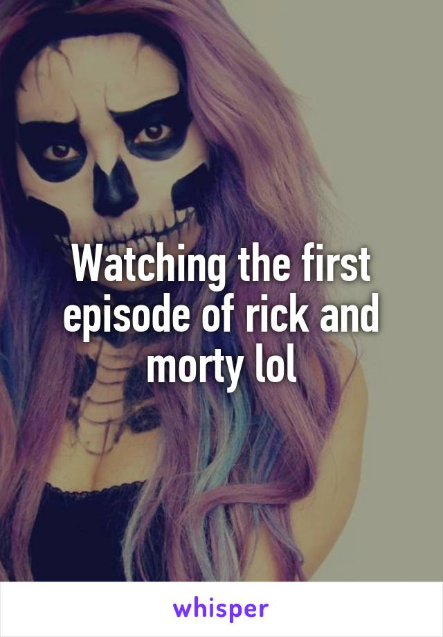 Watching the first episode of rick and morty lol