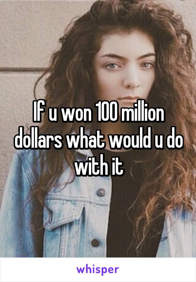 If u won 100 million dollars what would u do with it