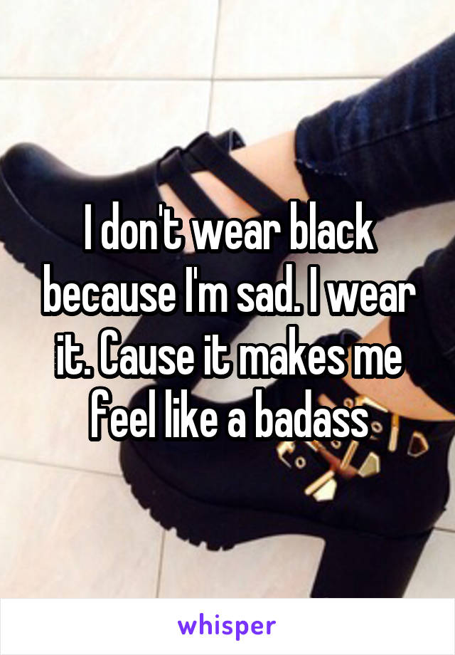 I don't wear black because I'm sad. I wear it. Cause it makes me feel like a badass