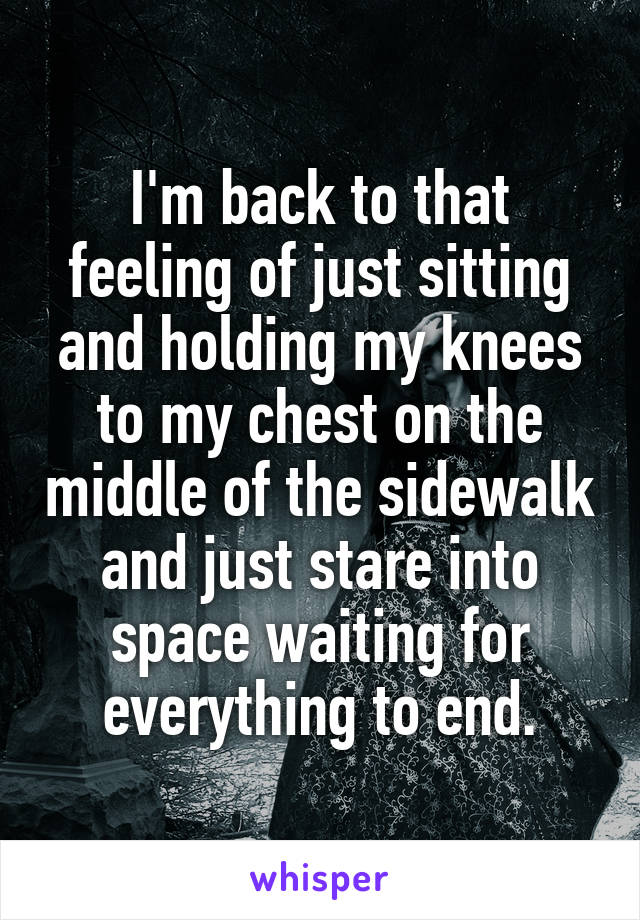 I'm back to that feeling of just sitting and holding my knees to my chest on the middle of the sidewalk and just stare into space waiting for everything to end.