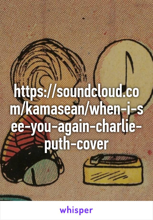 https://soundcloud.com/kamasean/when-i-see-you-again-charlie-puth-cover