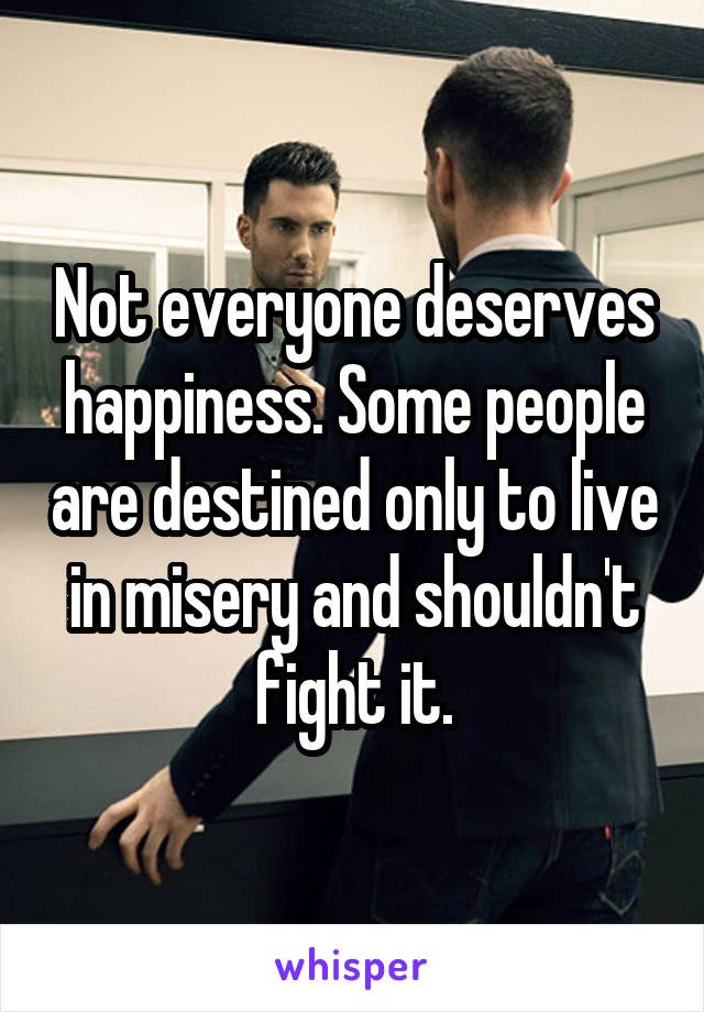 Not everyone deserves happiness. Some people are destined only to live in misery and shouldn't fight it.
