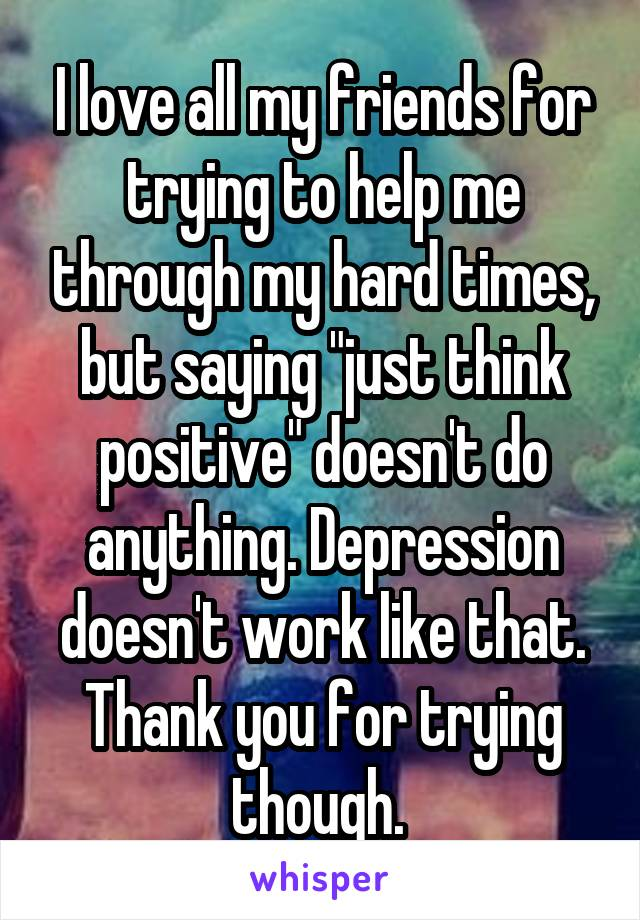 """I love all my friends for trying to help me through my hard times, but saying """"just think positive"""" doesn't do anything. Depression doesn't work like that. Thank you for trying though."""