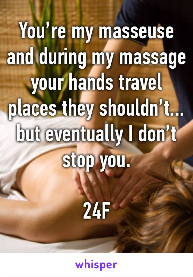 You're my masseuse and during my massage your hands travel places they shouldn't... but eventually I don't stop you.   24F