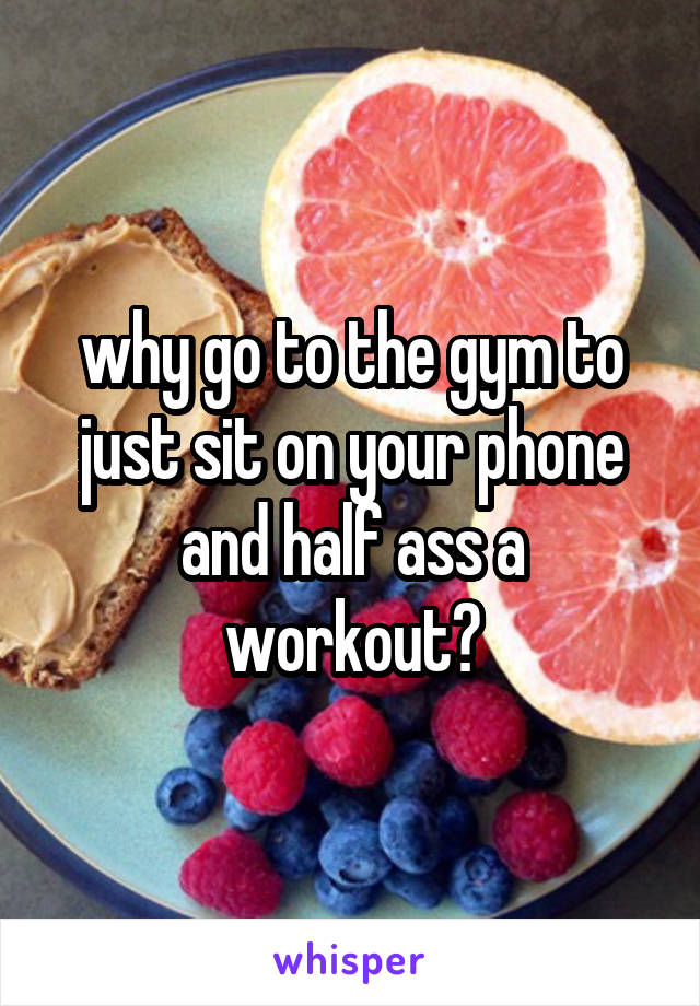 why go to the gym to just sit on your phone and half ass a workout?