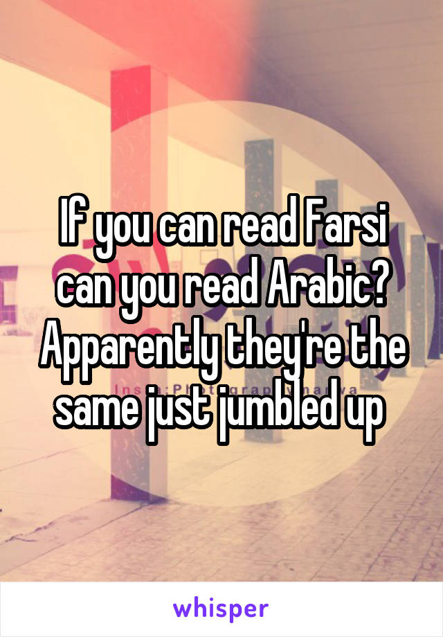 If you can read Farsi can you read Arabic? Apparently they're the same just jumbled up