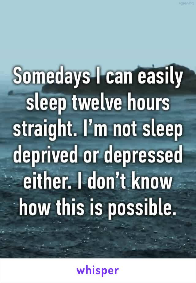 Somedays I can easily sleep twelve hours straight. I'm not sleep deprived or depressed either. I don't know how this is possible.
