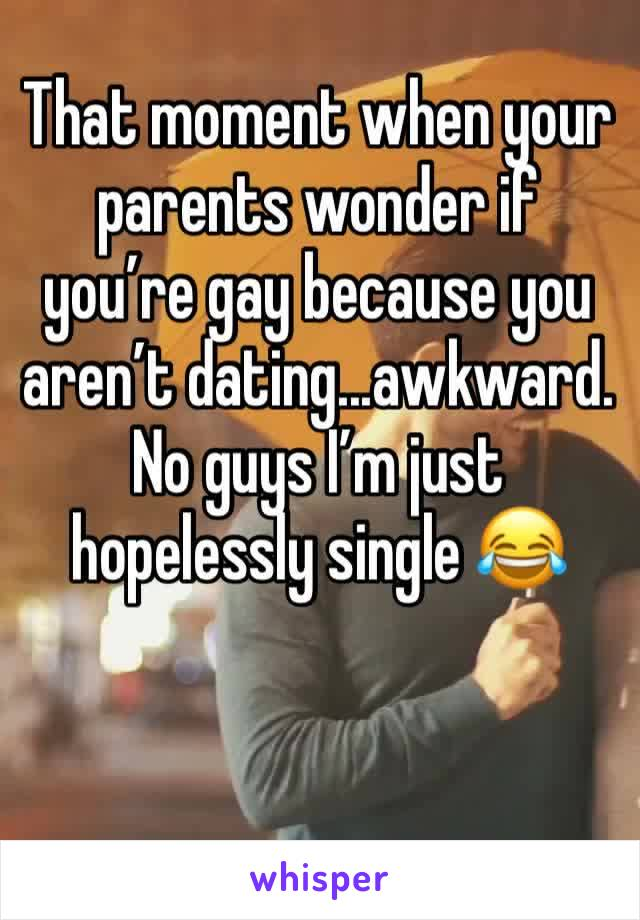 That moment when your parents wonder if you're gay because you aren't dating...awkward. No guys I'm just hopelessly single 😂