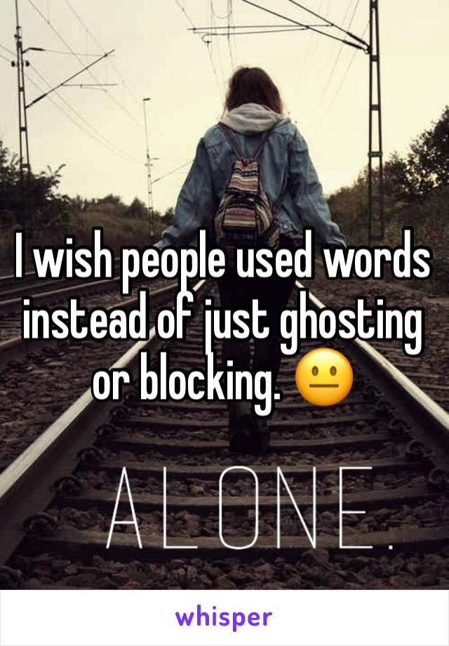 I wish people used words instead of just ghosting or blocking. 😐