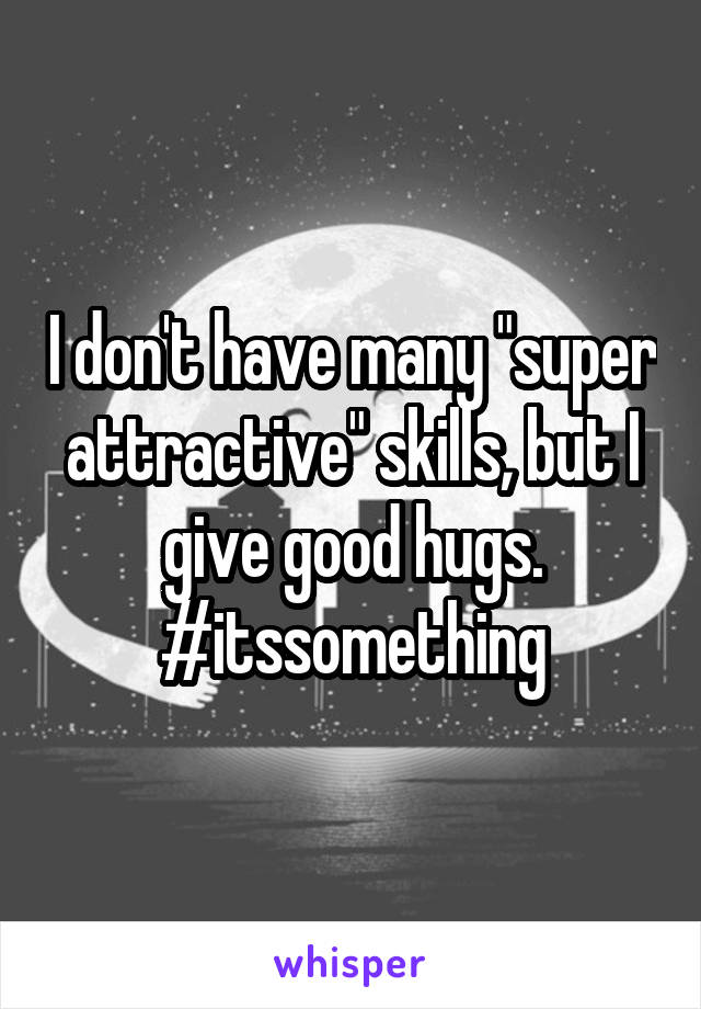 """I don't have many """"super attractive"""" skills, but I give good hugs. #itssomething"""