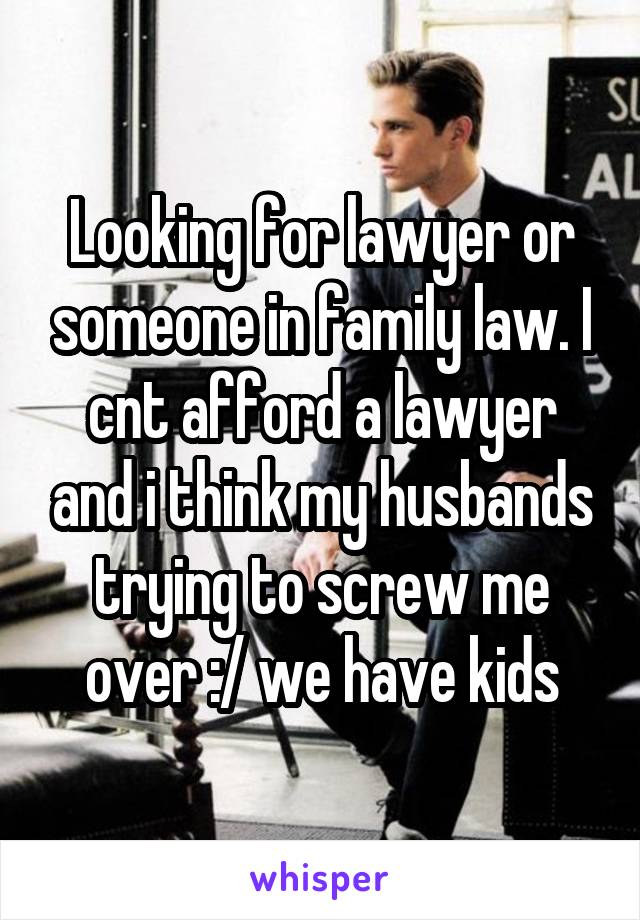 Looking for lawyer or someone in family law. I cnt afford a lawyer and i think my husbands trying to screw me over :/ we have kids