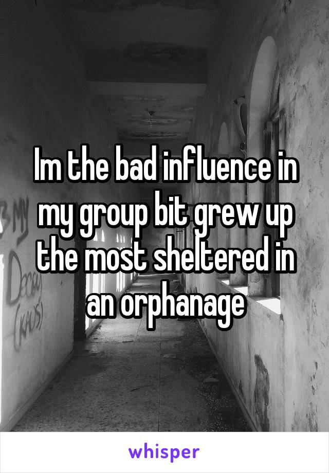 Im the bad influence in my group bit grew up the most sheltered in an orphanage
