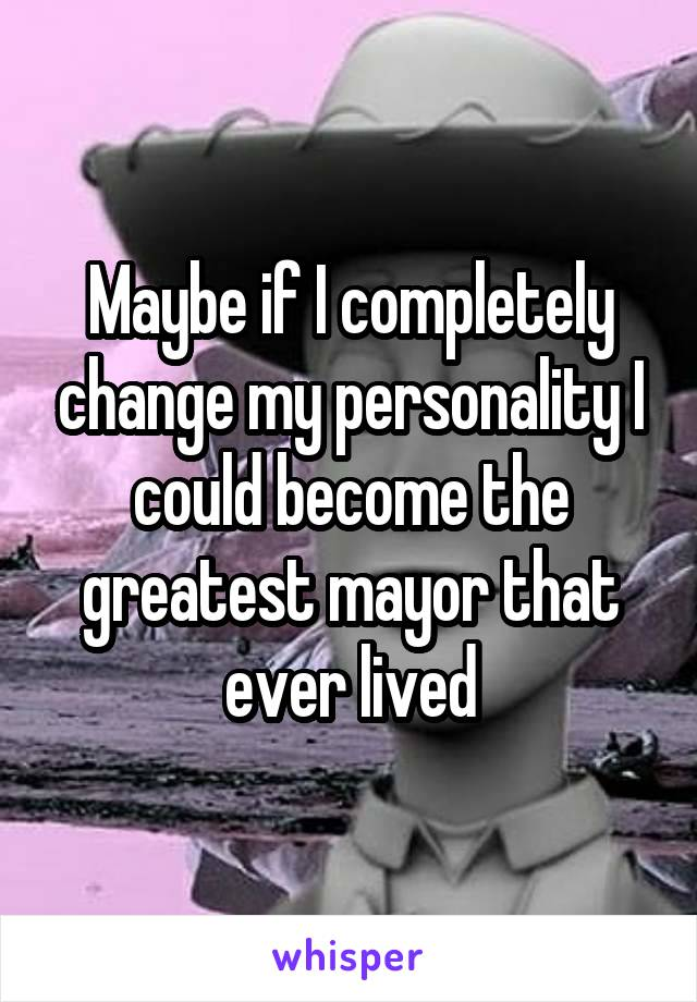 Maybe if I completely change my personality I could become the greatest mayor that ever lived