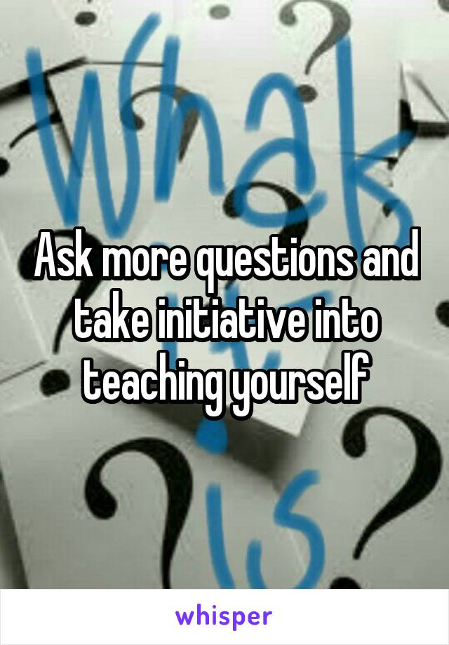 Ask more questions and take initiative into teaching yourself
