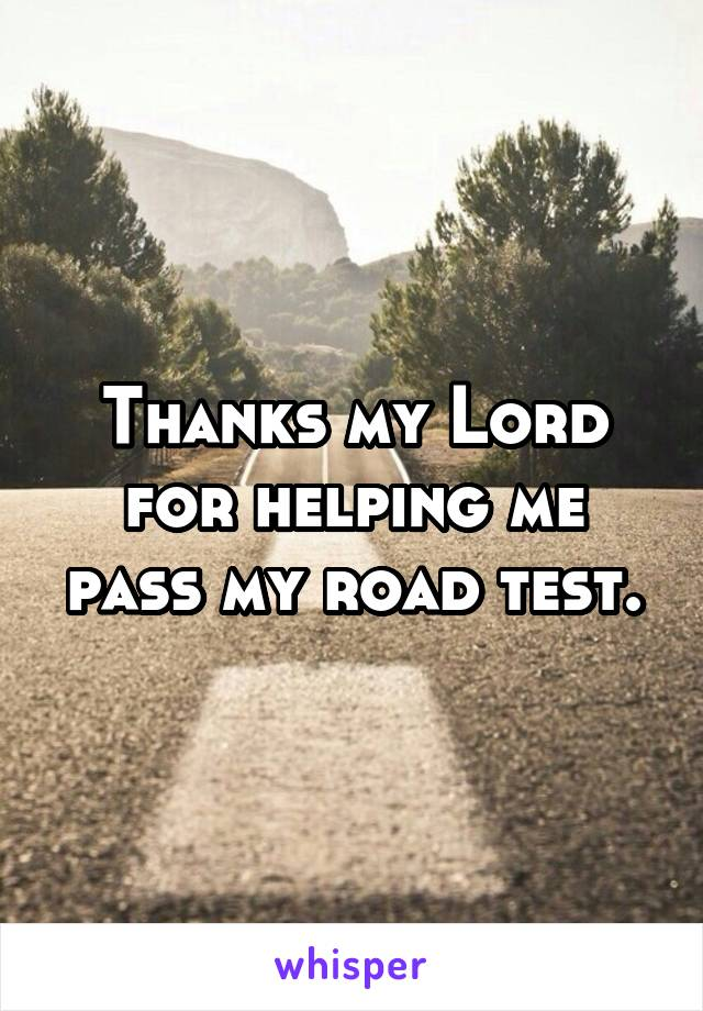 Thanks my Lord for helping me pass my road test.