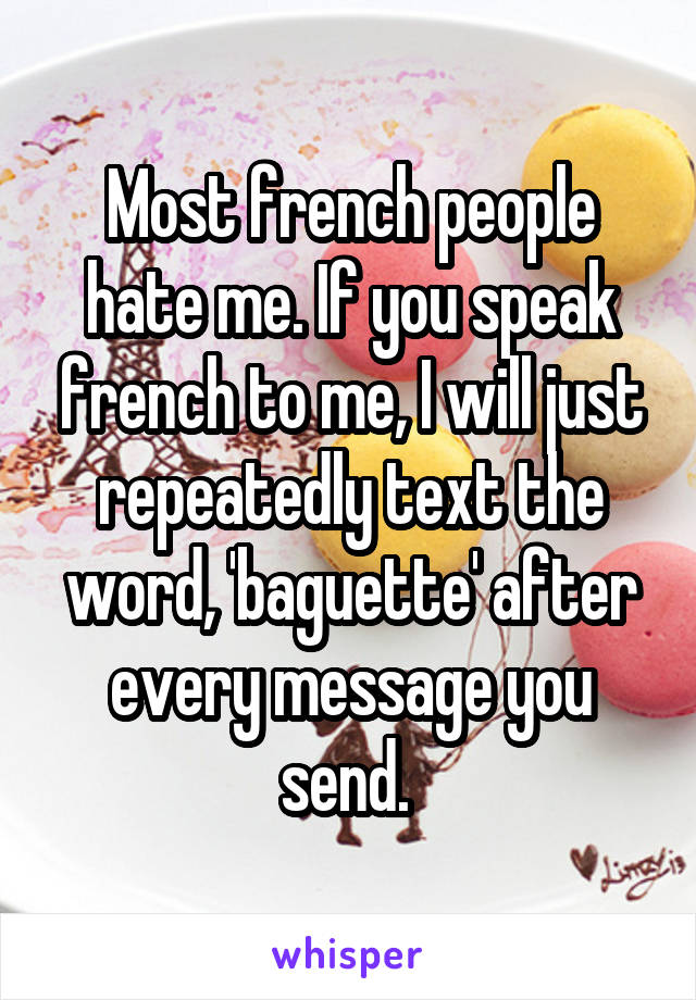 Most french people hate me. If you speak french to me, I will just repeatedly text the word, 'baguette' after every message you send.