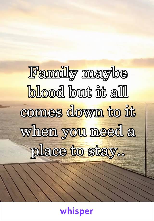 Family maybe blood but it all comes down to it when you need a place to stay..