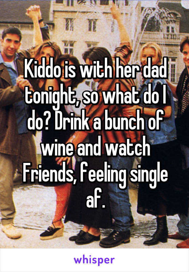 Kiddo is with her dad tonight, so what do I do? Drink a bunch of wine and watch Friends, feeling single af.