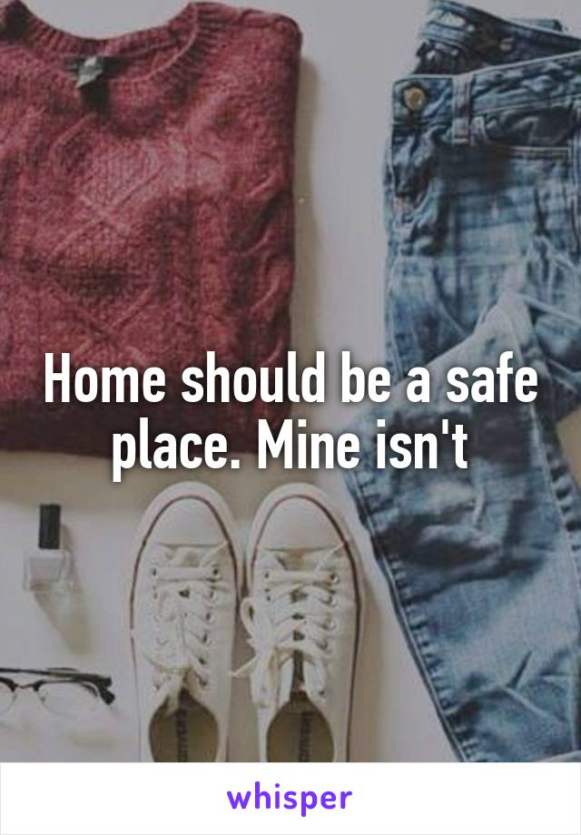 Home should be a safe place. Mine isn't