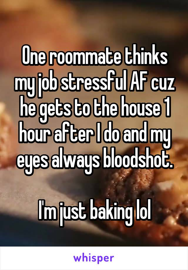 One roommate thinks my job stressful AF cuz he gets to the house 1 hour after I do and my eyes always bloodshot.  I'm just baking lol