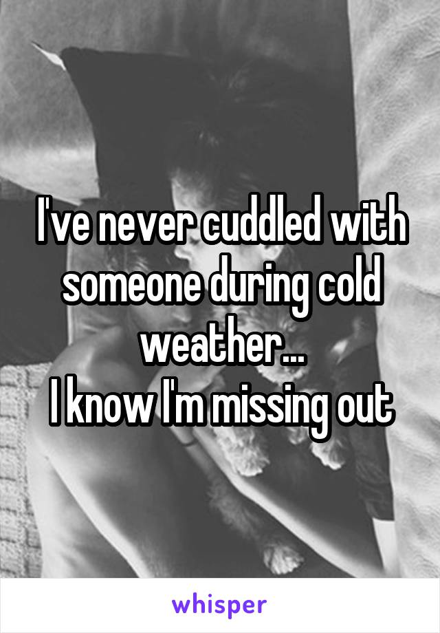 I've never cuddled with someone during cold weather... I know I'm missing out