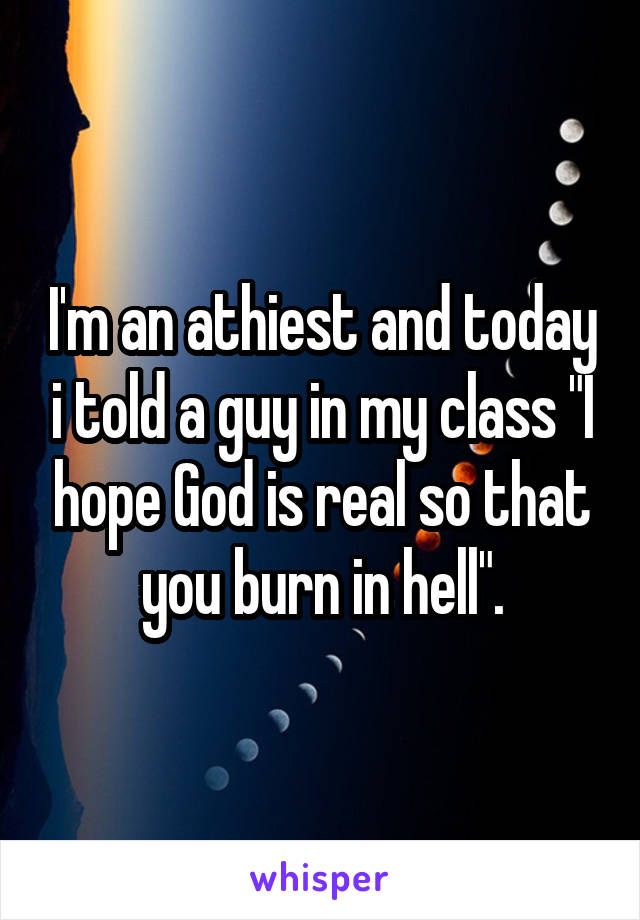 "I'm an athiest and today i told a guy in my class ""I hope God is real so that you burn in hell""."