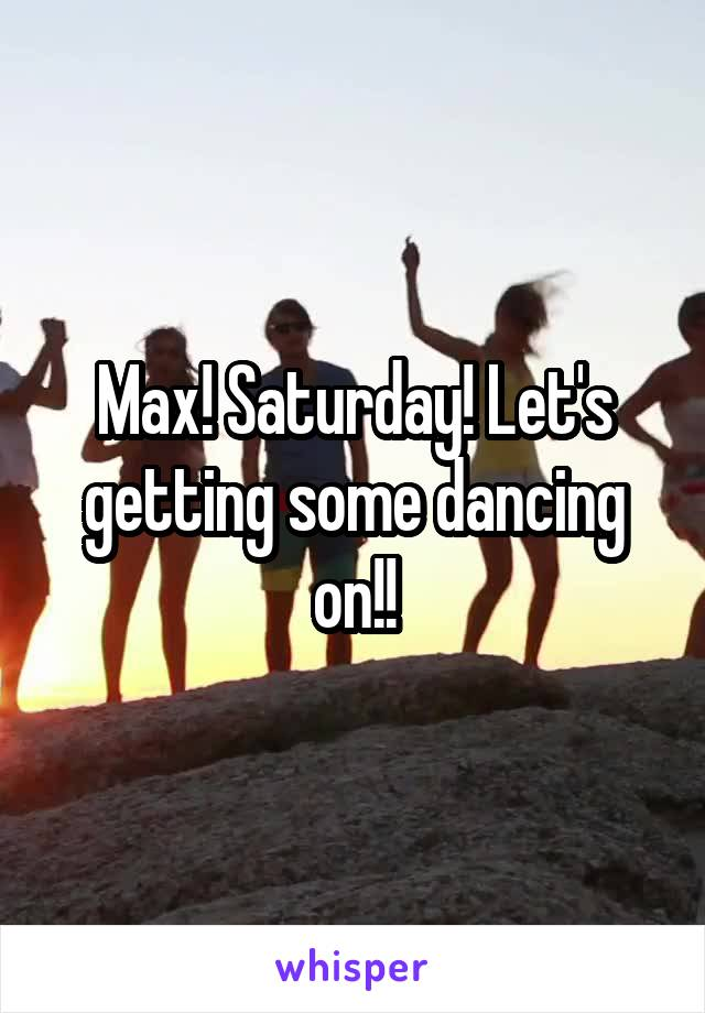 Max! Saturday! Let's getting some dancing on!!