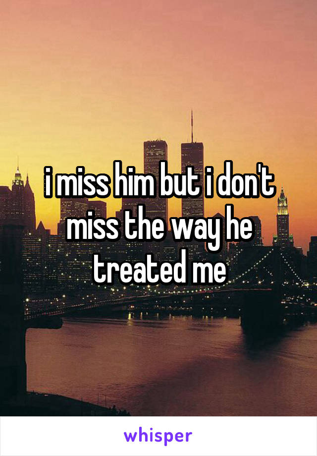 i miss him but i don't miss the way he treated me