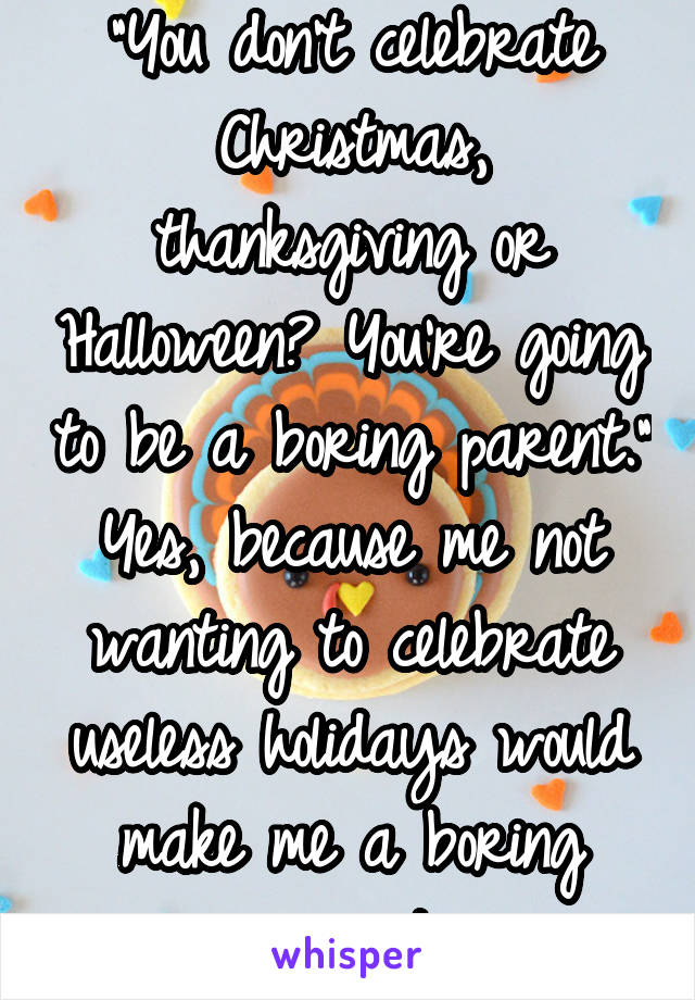"""""""You don't celebrate Christmas, thanksgiving or Halloween? You're going to be a boring parent."""" Yes, because me not wanting to celebrate useless holidays would make me a boring parent."""