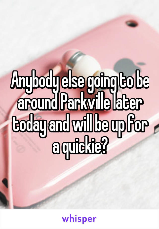 Anybody else going to be around Parkville later today and will be up for a quickie?