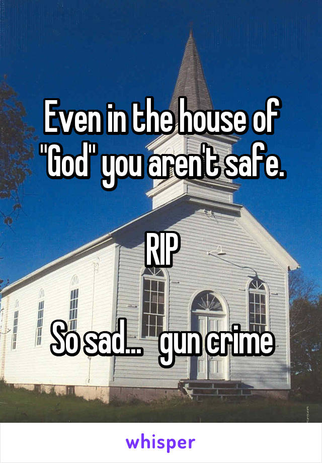 "Even in the house of ""God"" you aren't safe.  RIP  So sad...   gun crime"
