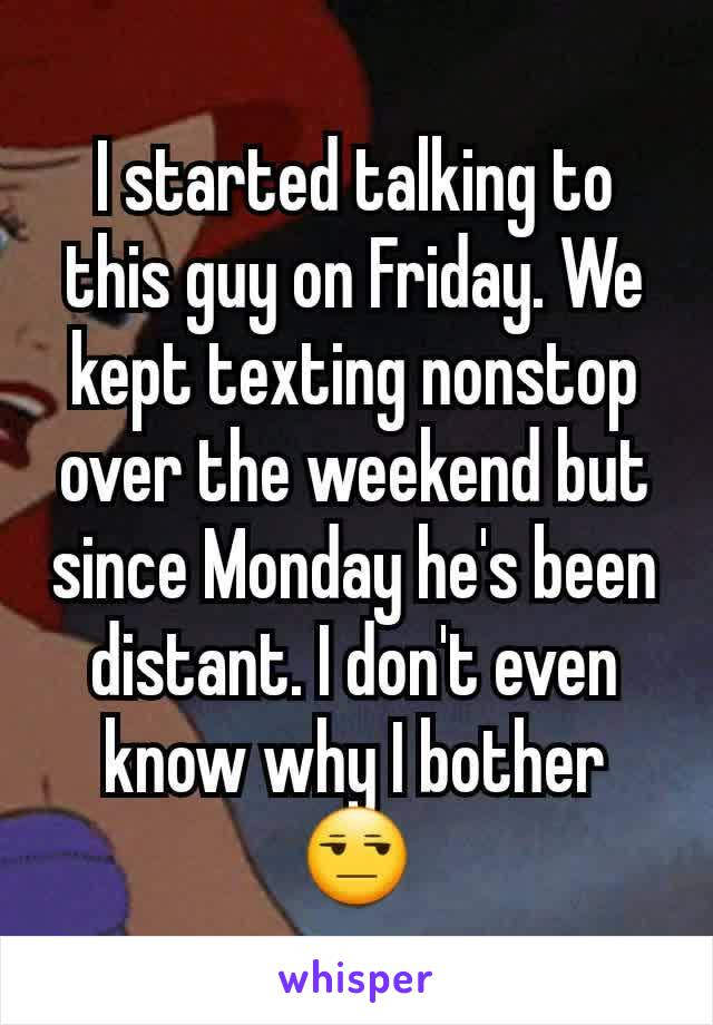 I started talking to this guy on Friday. We kept texting nonstop over the weekend but since Monday he's been distant. I don't even know why I bother 😒