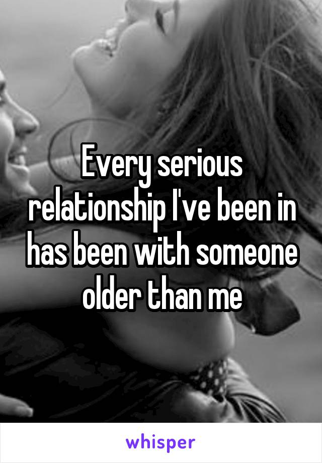Every serious relationship I've been in has been with someone older than me