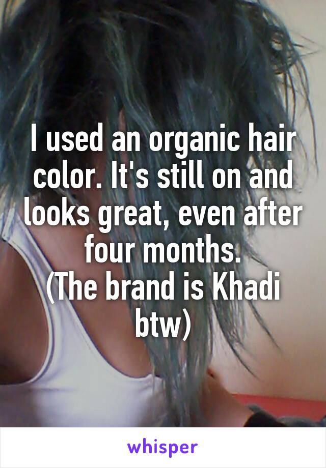 I used an organic hair color. It's still on and looks great, even after four months. (The brand is Khadi btw)