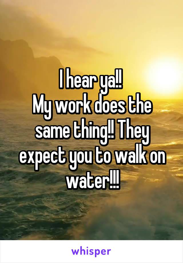 I hear ya!!  My work does the same thing!! They expect you to walk on water!!!