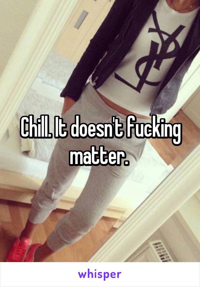Chill. It doesn't fucking matter.