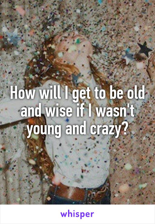 How will I get to be old and wise if I wasn't young and crazy?