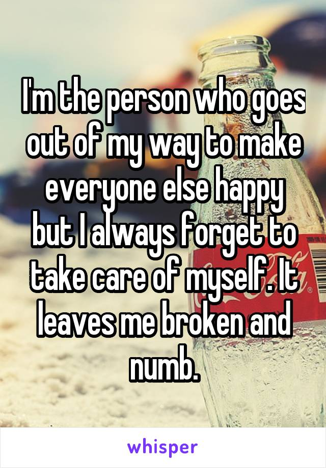 I'm the person who goes out of my way to make everyone else happy but I always forget to take care of myself. It leaves me broken and numb.