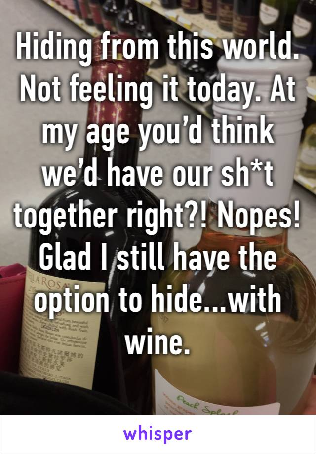 Hiding from this world. Not feeling it today. At my age you'd think we'd have our sh*t together right?! Nopes! Glad I still have the option to hide...with wine.