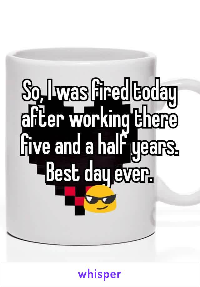 So, I was fired today after working there five and a half years. Best day ever. 😎