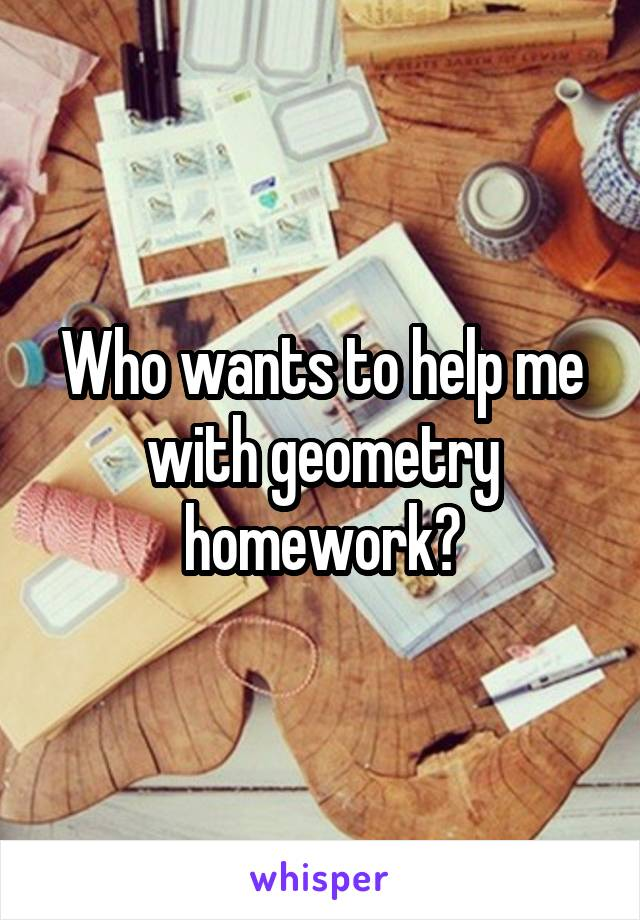 Who wants to help me with geometry homework?