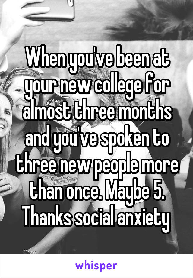 When you've been at your new college for almost three months and you've spoken to three new people more than once. Maybe 5. Thanks social anxiety