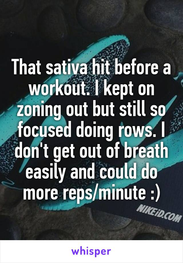 That sativa hit before a workout. I kept on zoning out but still so focused doing rows. I don't get out of breath easily and could do more reps/minute :)