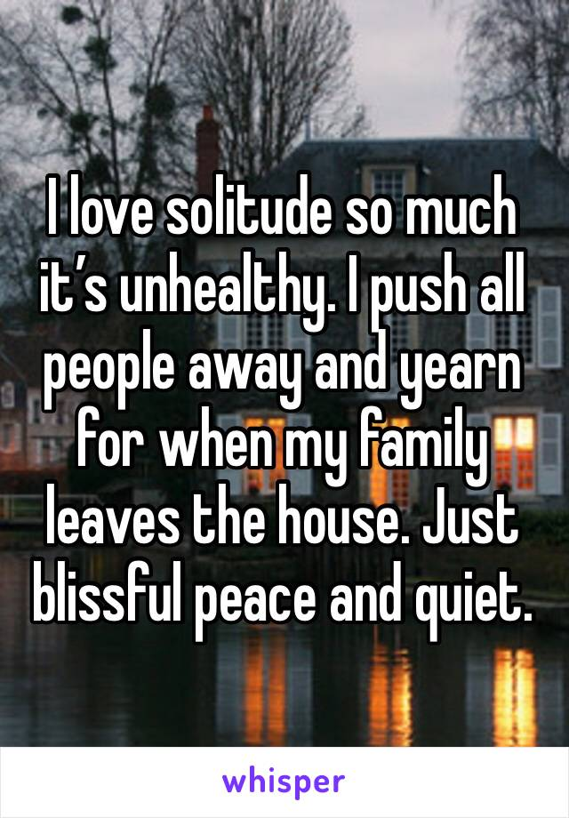 I love solitude so much it's unhealthy. I push all people away and yearn for when my family leaves the house. Just blissful peace and quiet.