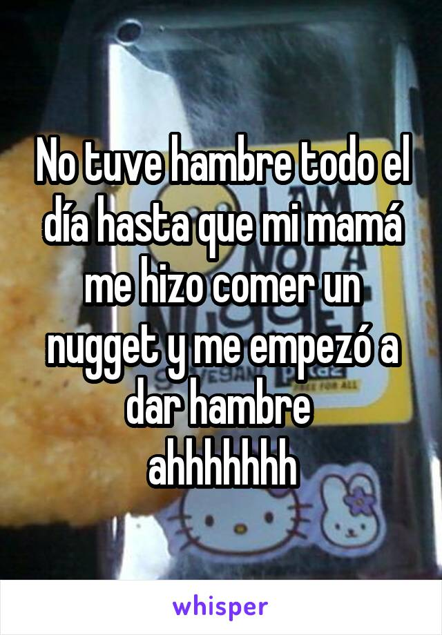 No tuve hambre todo el día hasta que mi mamá me hizo comer un nugget y me empezó a dar hambre  ahhhhhhh