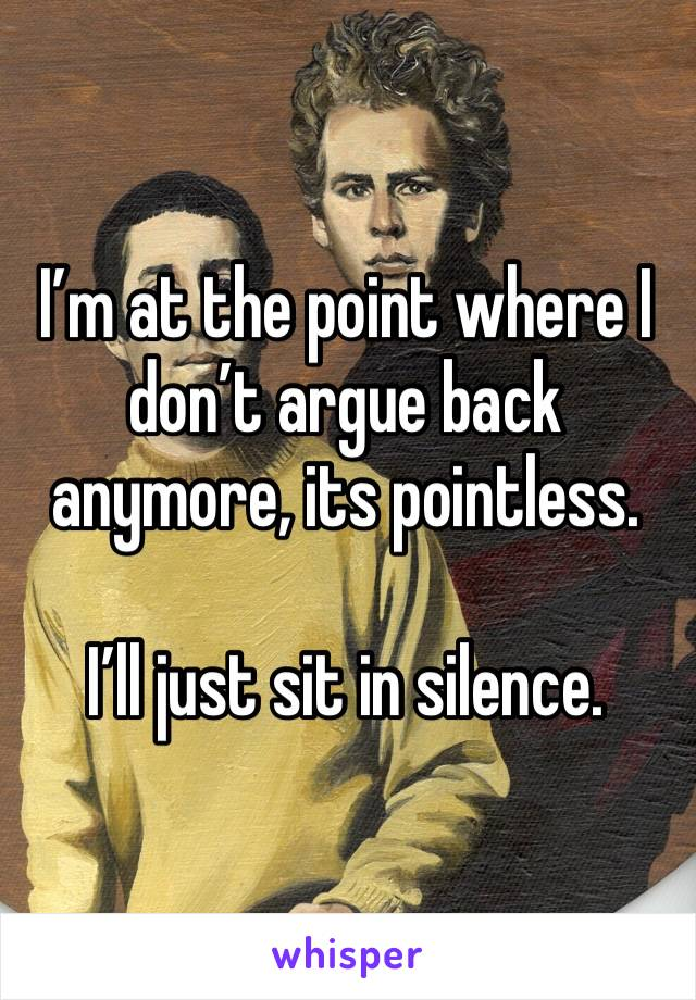 I'm at the point where I don't argue back anymore, its pointless.  I'll just sit in silence.