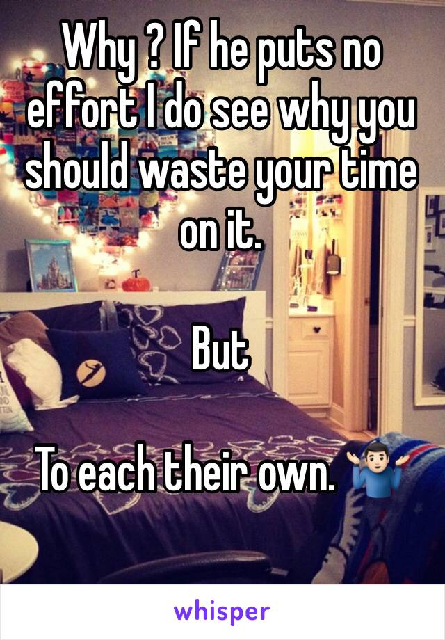Why ? If he puts no effort I do see why you should waste your time on it.   But  To each their own. 🤷🏻♂️