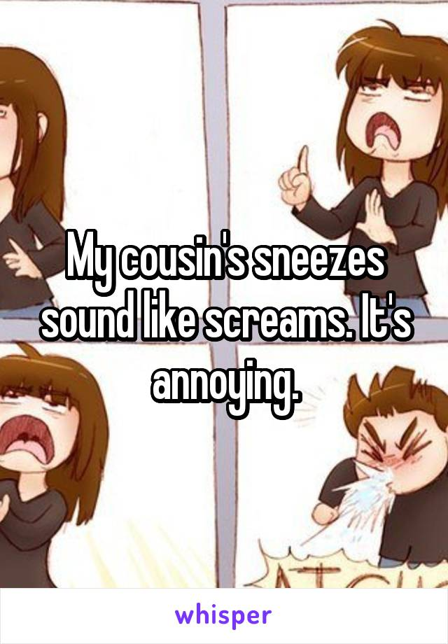 My cousin's sneezes sound like screams. It's annoying.