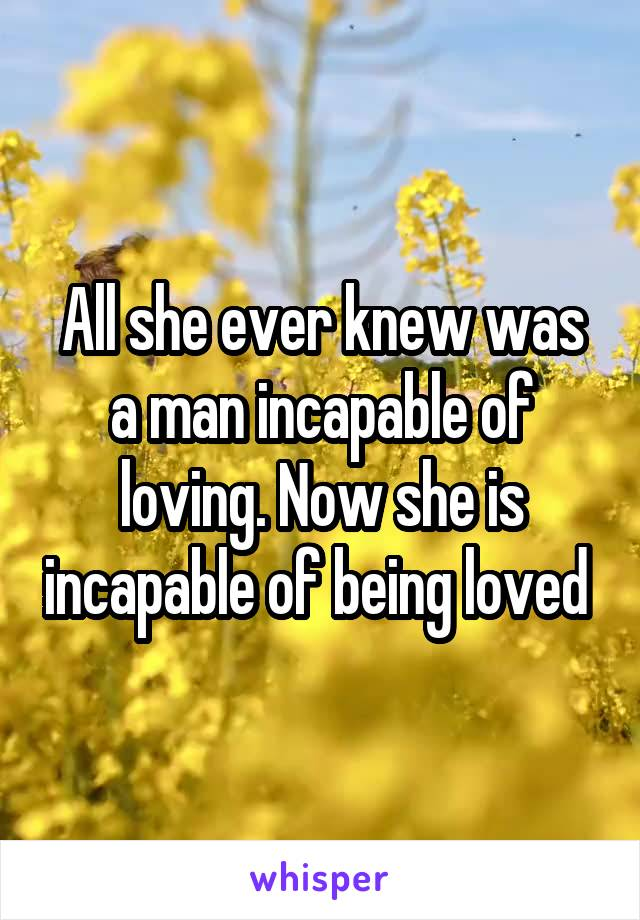 All she ever knew was a man incapable of loving. Now she is incapable of being loved