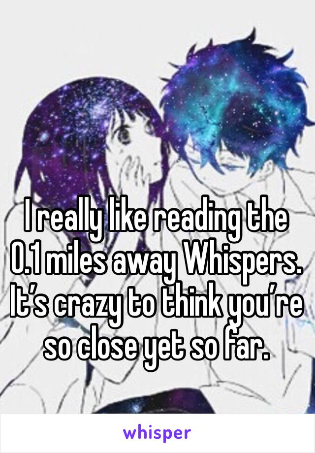 I really like reading the 0.1 miles away Whispers. It's crazy to think you're so close yet so far.